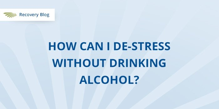 How Can I De-stress Without Drinking Alcohol? Banner