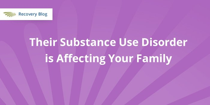 Their Substance Use Disorder is Affecting Your Family Banner